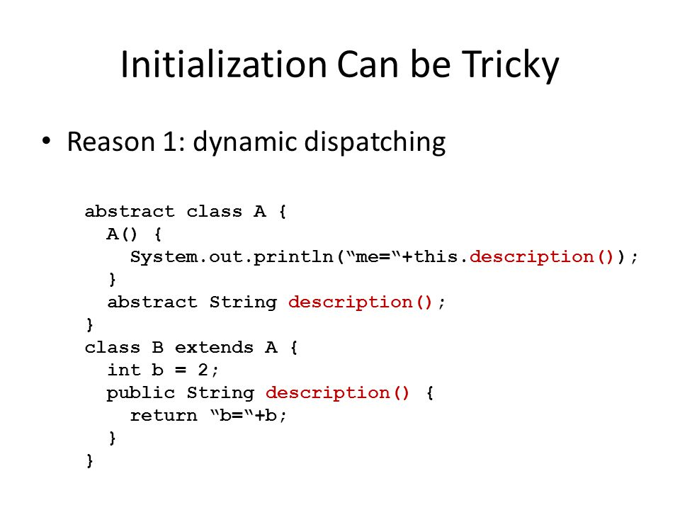 Initialization Can be Tricky Reason 1: dynamic dispatching abstract class A { A() { System.out.println(me=+this.description()); } abstract String description(); } class B extends A { int b = 2; public String description() { return b=+b; }