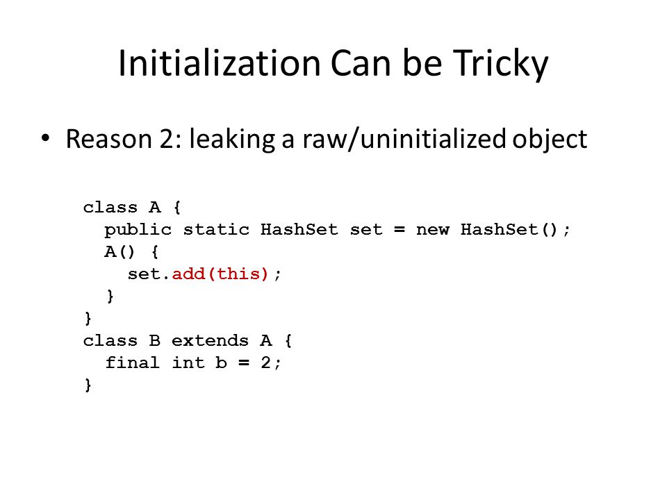 Initialization Can be Tricky Reason 3: concurrent and distributed code class Fib { val fib2:Int; // fib(n-2) val fib1:Int; // fib(n-1) val fib:Int; // fib(n) def this(n:Int) { finish { async { val p = here.next(); fib2 = at(p) n <=1.