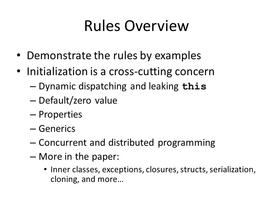 Rules Overview Demonstrate the rules by examples Initialization is a cross-cutting concern – Dynamic dispatching and leaking this – Default/zero value – Properties – Generics – Concurrent and distributed programming – More in the paper: Inner classes, exceptions, closures, structs, serialization, cloning, and more…