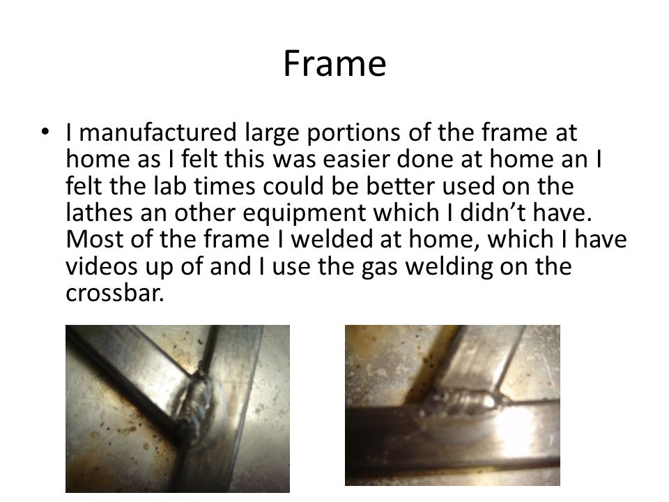 Frame I manufactured large portions of the frame at home as I felt this was easier done at home an I felt the lab times could be better used on the lathes an other equipment which I didnt have.
