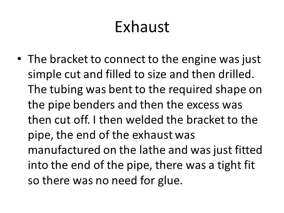 Exhaust The bracket to connect to the engine was just simple cut and filled to size and then drilled. The tubing was bent to the required shape on the