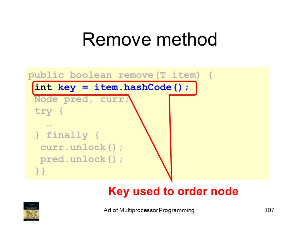 Art of Multiprocessor Programming107 Remove method public boolean remove(T item) { int key = item.hashCode(); Node pred, curr; try { … } finally { curr.unlock(); pred.unlock(); }} Key used to order node