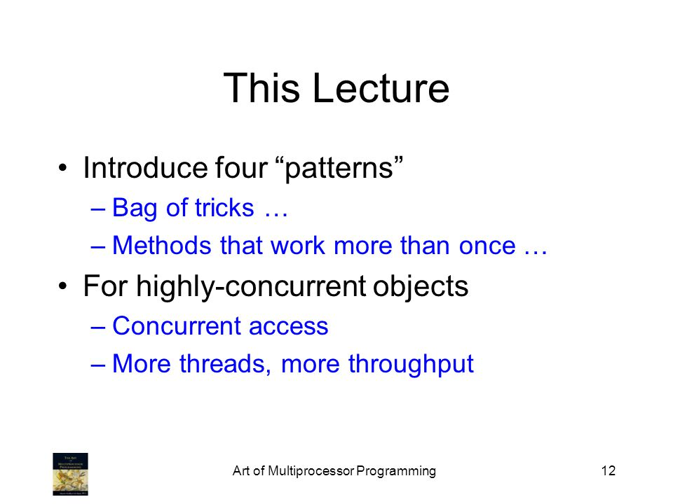 Art of Multiprocessor Programming12 This Lecture Introduce four patterns –Bag of tricks … –Methods that work more than once … For highly-concurrent objects –Concurrent access –More threads, more throughput