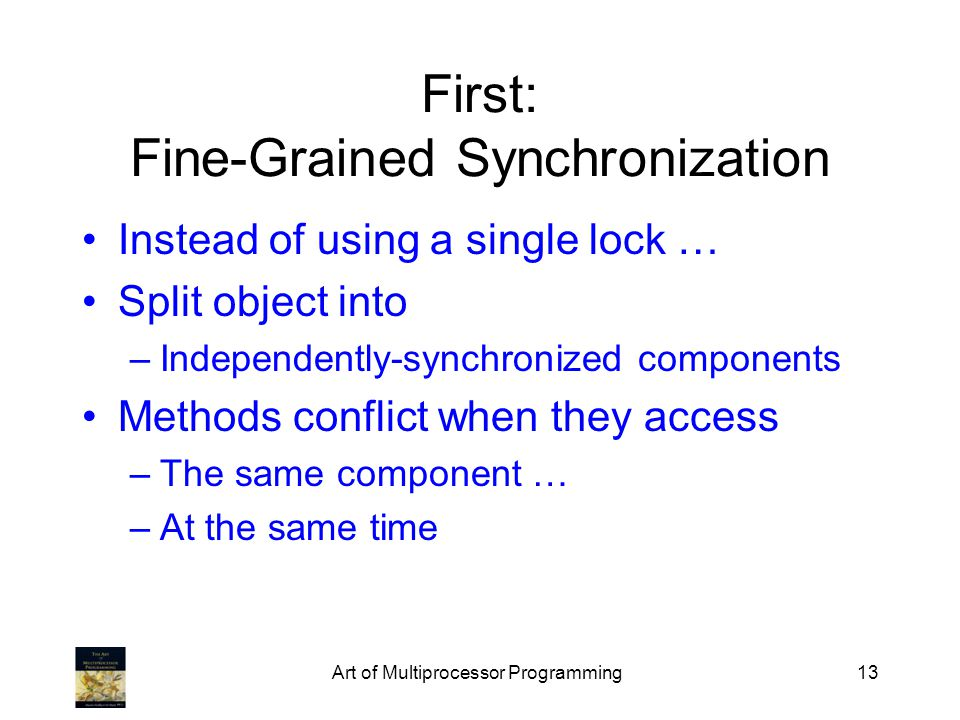 Art of Multiprocessor Programming13 First: Fine-Grained Synchronization Instead of using a single lock … Split object into –Independently-synchronized components Methods conflict when they access –The same component … –At the same time