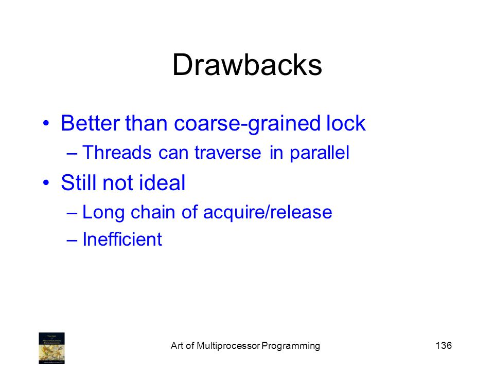 Art of Multiprocessor Programming136 Drawbacks Better than coarse-grained lock –Threads can traverse in parallel Still not ideal –Long chain of acquir