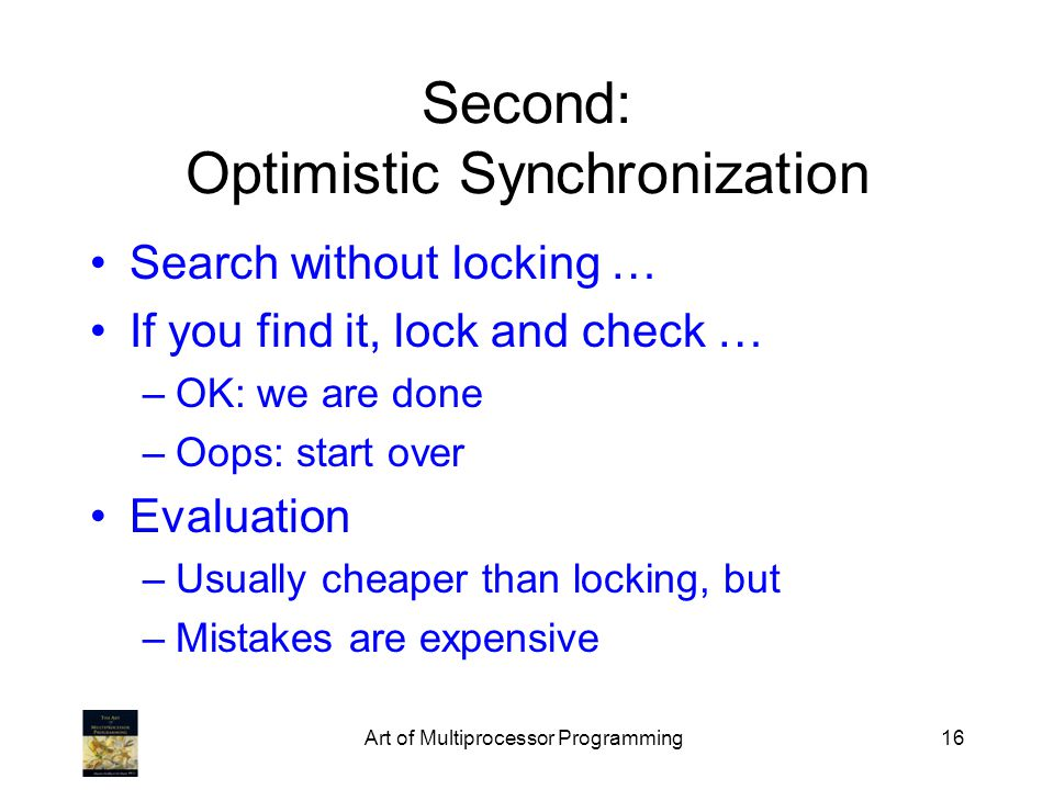 Art of Multiprocessor Programming16 Second: Optimistic Synchronization Search without locking … If you find it, lock and check … –OK: we are done –Oop