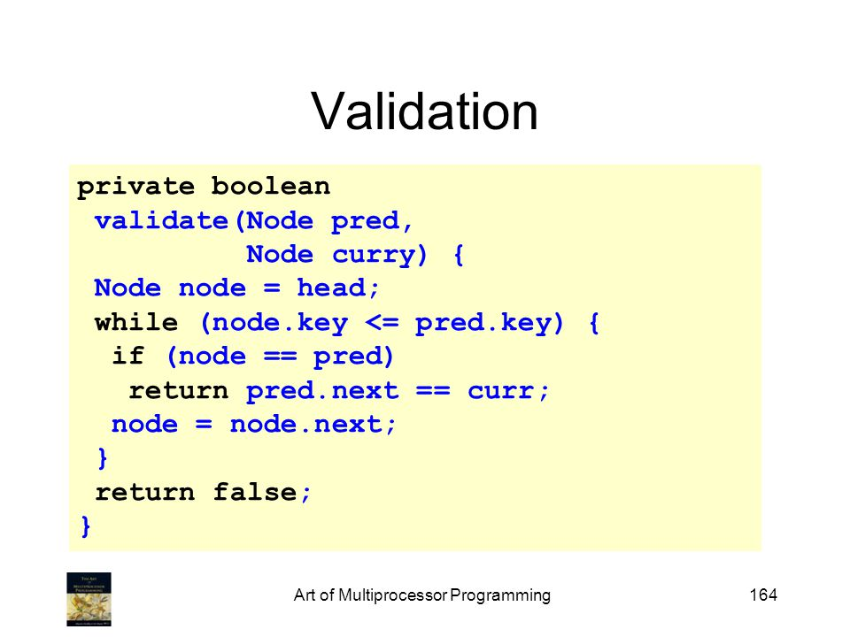 Art of Multiprocessor Programming164 Validation private boolean validate(Node pred, Node curry) { Node node = head; while (node.key <= pred.key) { if (node == pred) return pred.next == curr; node = node.next; } return false; }