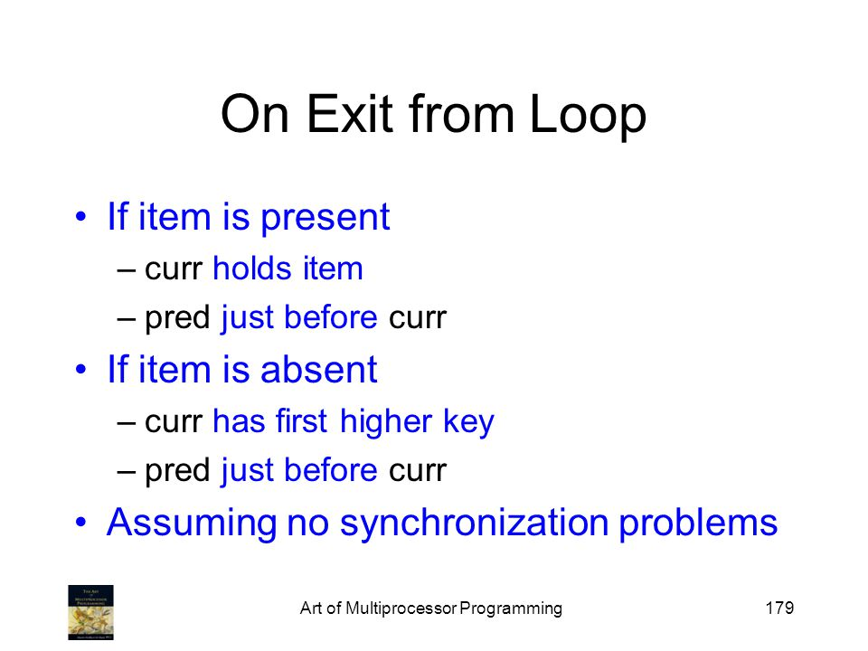 Art of Multiprocessor Programming179 On Exit from Loop If item is present –curr holds item –pred just before curr If item is absent –curr has first hi