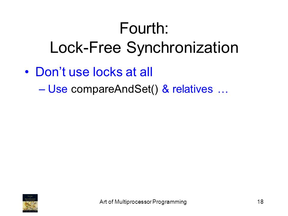 Art of Multiprocessor Programming18 Fourth: Lock-Free Synchronization Dont use locks at all –Use compareAndSet() & relatives …