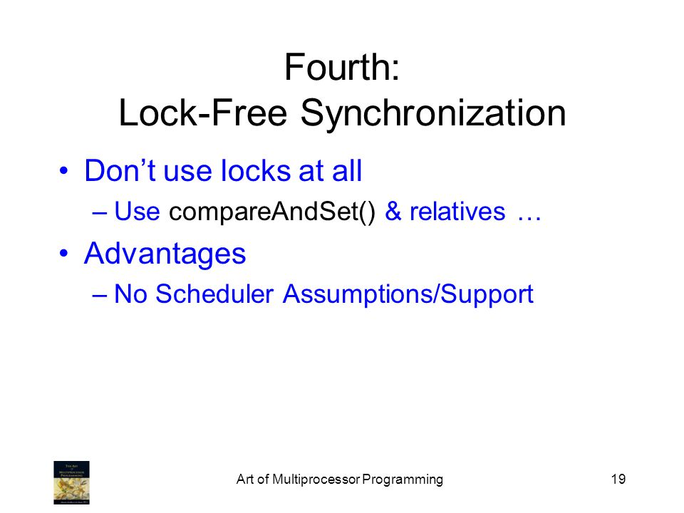 Art of Multiprocessor Programming19 Fourth: Lock-Free Synchronization Dont use locks at all –Use compareAndSet() & relatives … Advantages –No Scheduler Assumptions/Support