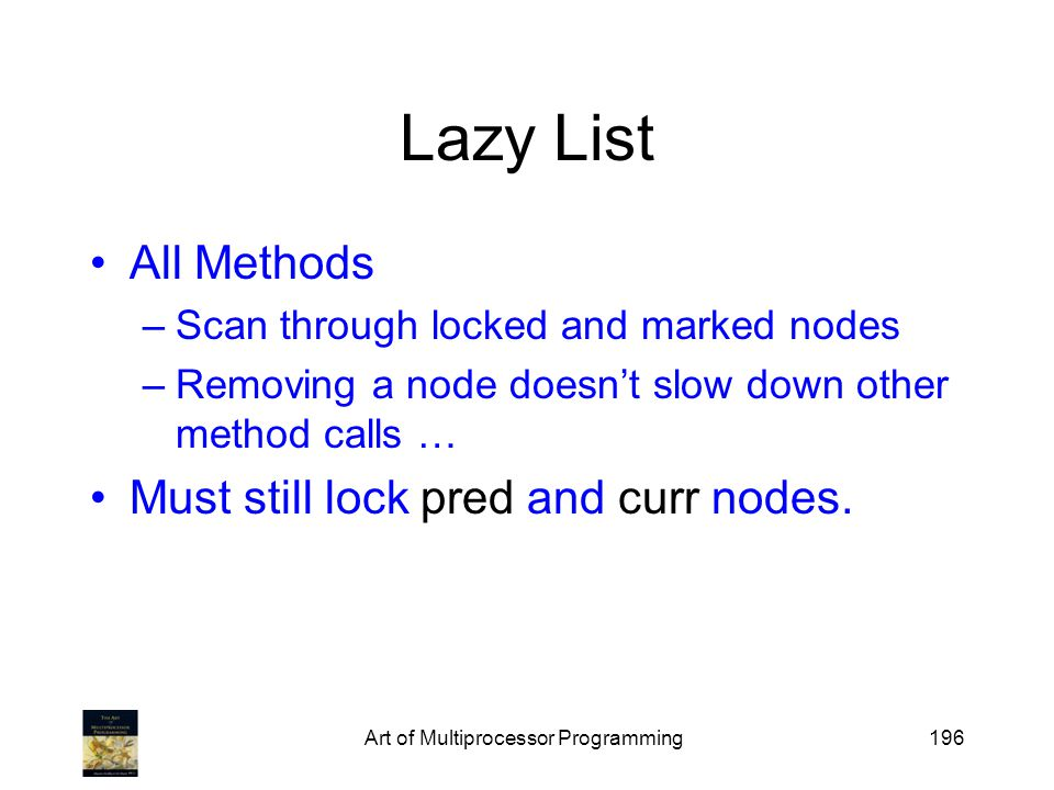Art of Multiprocessor Programming196 Lazy List All Methods –Scan through locked and marked nodes –Removing a node doesnt slow down other method calls … Must still lock pred and curr nodes.