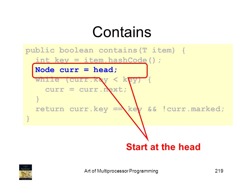 Art of Multiprocessor Programming219 Contains public boolean contains(T item) { int key = item.hashCode(); Node curr = head; while (curr.key < key) { curr = curr.next; } return curr.key == key && !curr.marked; } Start at the head