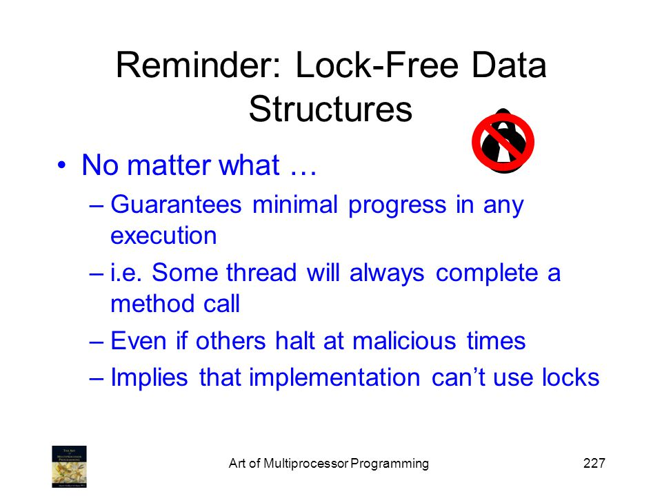 Art of Multiprocessor Programming227 Reminder: Lock-Free Data Structures No matter what … –Guarantees minimal progress in any execution –i.e.