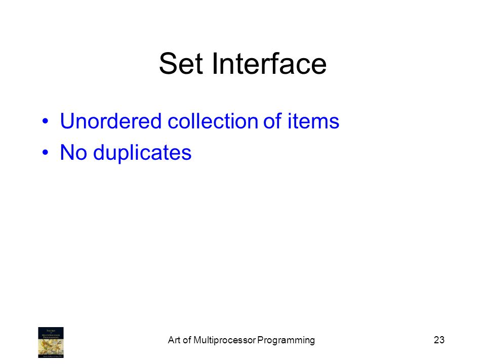 Art of Multiprocessor Programming23 Set Interface Unordered collection of items No duplicates