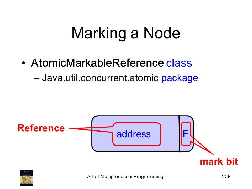 Art of Multiprocessor Programming238 Marking a Node AtomicMarkableReference class –Java.util.concurrent.atomic package address F mark bit Reference