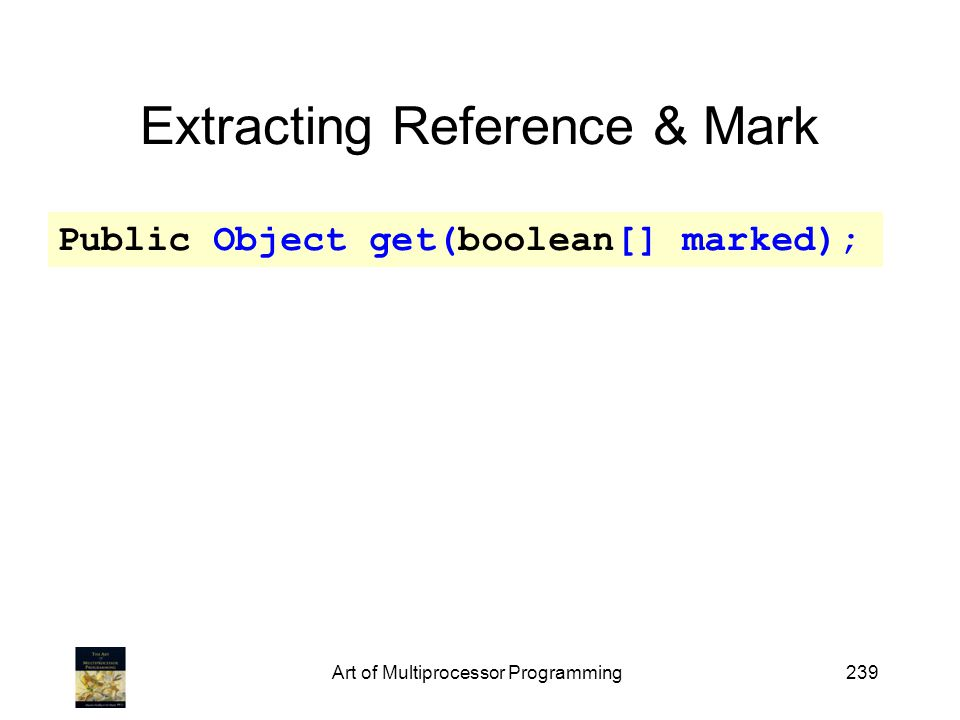 Art of Multiprocessor Programming239 Extracting Reference & Mark Public Object get(boolean[] marked);
