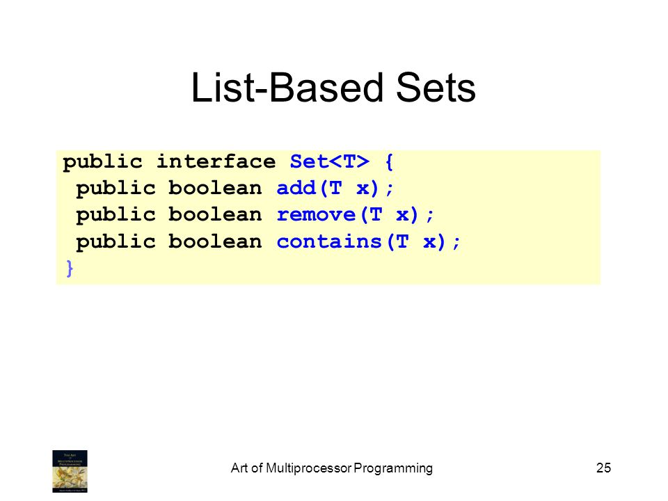 Art of Multiprocessor Programming25 List-Based Sets public interface Set { public boolean add(T x); public boolean remove(T x); public boolean contain