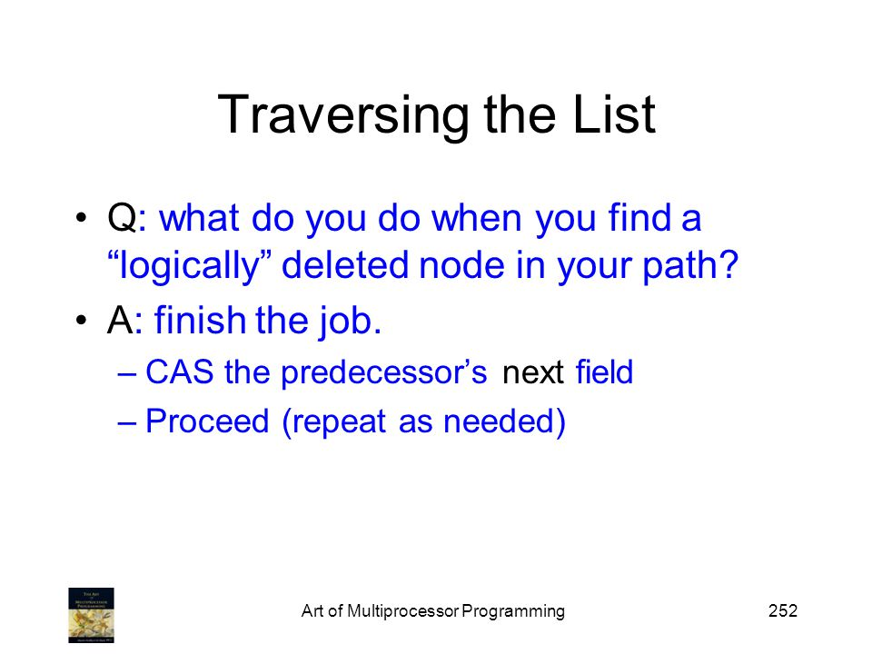 Art of Multiprocessor Programming252 Traversing the List Q: what do you do when you find a logically deleted node in your path? A: finish the job. –CA