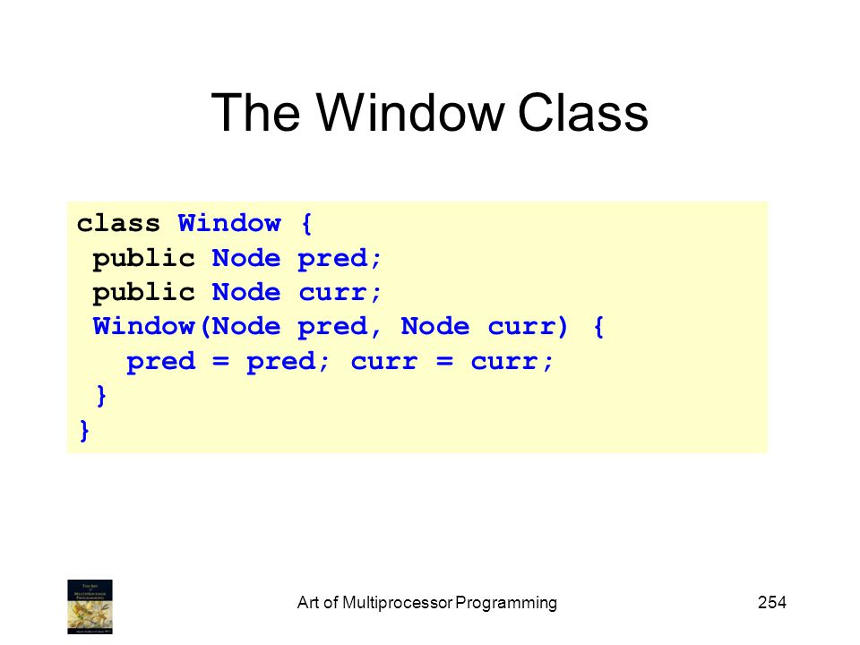 Art of Multiprocessor Programming254 The Window Class class Window { public Node pred; public Node curr; Window(Node pred, Node curr) { pred = pred; curr = curr; }