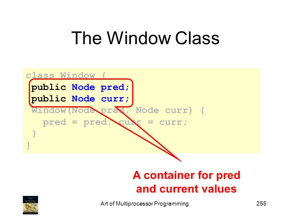 Art of Multiprocessor Programming255 The Window Class class Window { public Node pred; public Node curr; Window(Node pred, Node curr) { pred = pred; curr = curr; } A container for pred and current values