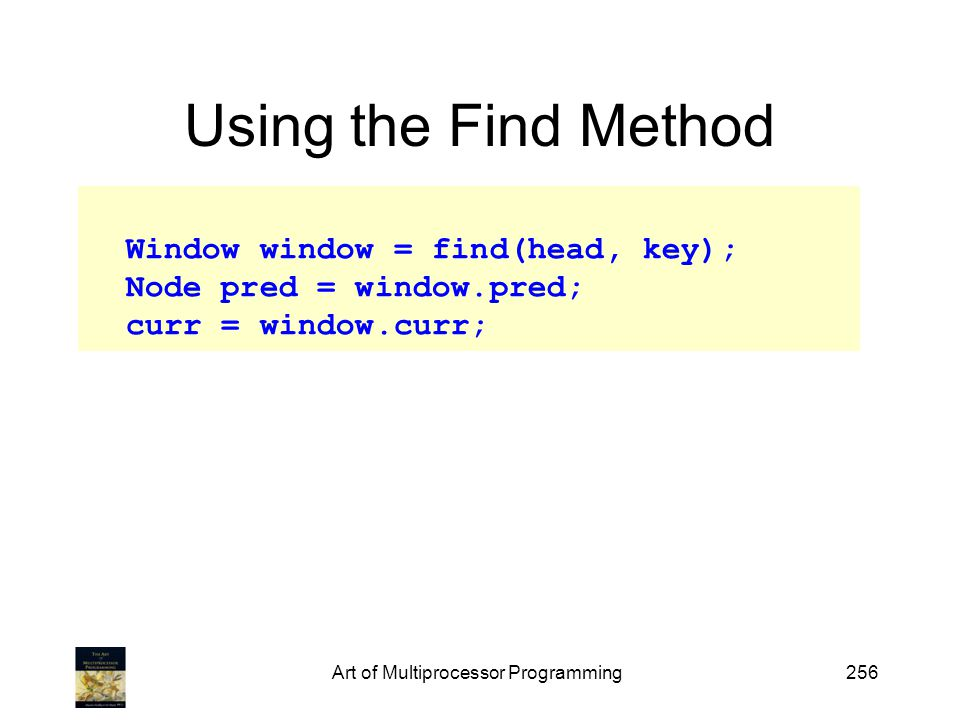 Art of Multiprocessor Programming256 Using the Find Method Window window = find(head, key); Node pred = window.pred; curr = window.curr;
