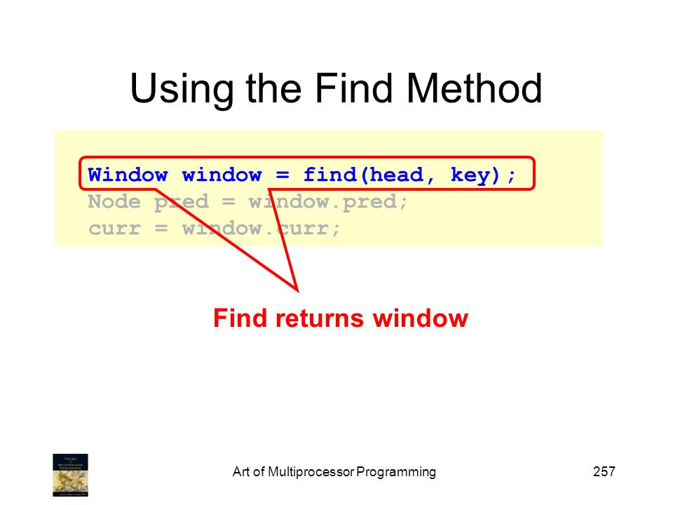 Art of Multiprocessor Programming257 Using the Find Method Window window = find(head, key); Node pred = window.pred; curr = window.curr; Find returns