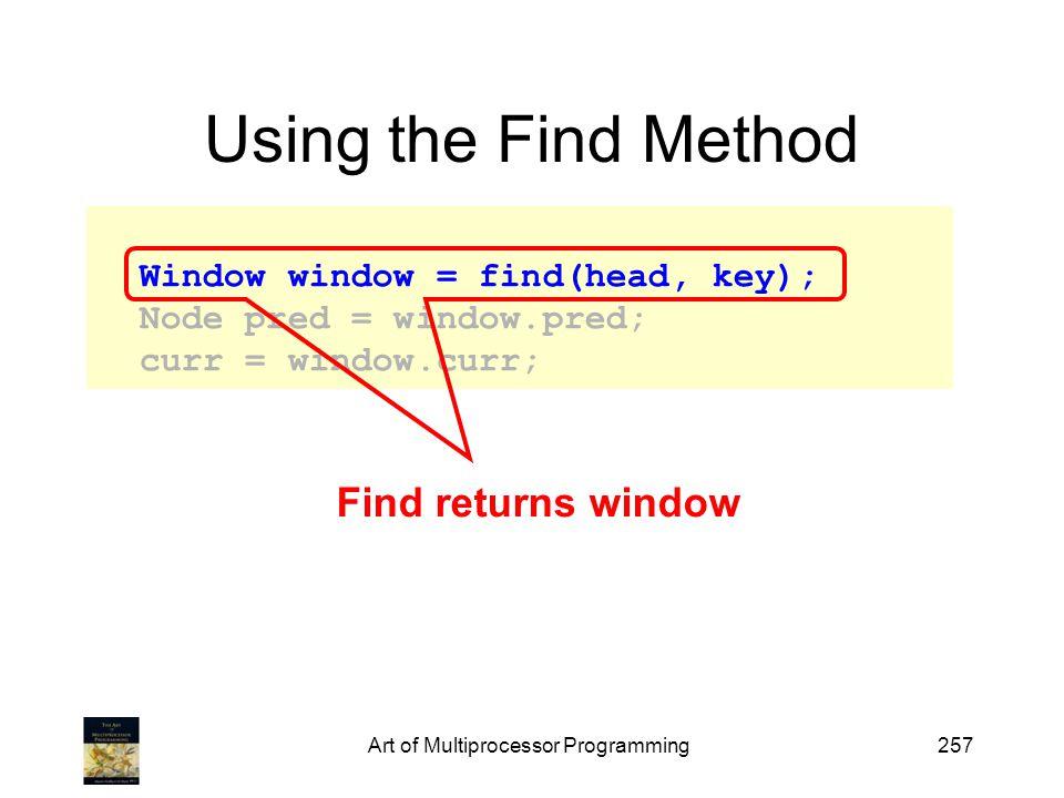 Art of Multiprocessor Programming257 Using the Find Method Window window = find(head, key); Node pred = window.pred; curr = window.curr; Find returns window
