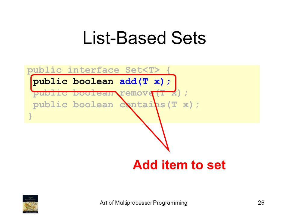 Art of Multiprocessor Programming26 List-Based Sets public interface Set { public boolean add(T x); public boolean remove(T x); public boolean contain