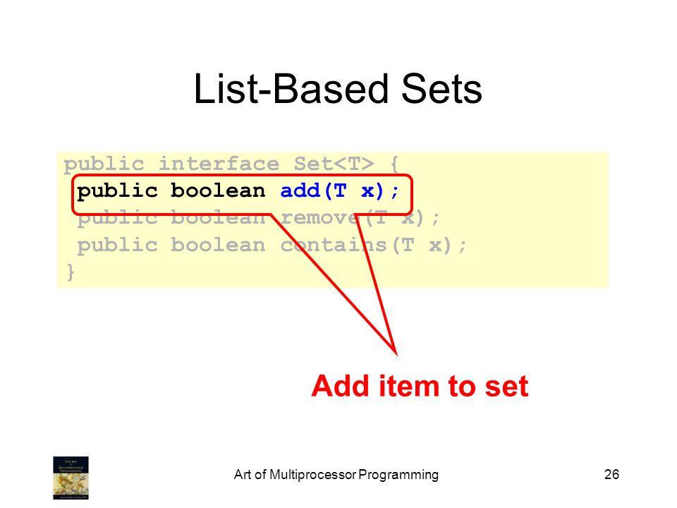 Art of Multiprocessor Programming26 List-Based Sets public interface Set { public boolean add(T x); public boolean remove(T x); public boolean contains(T x); } Add item to set