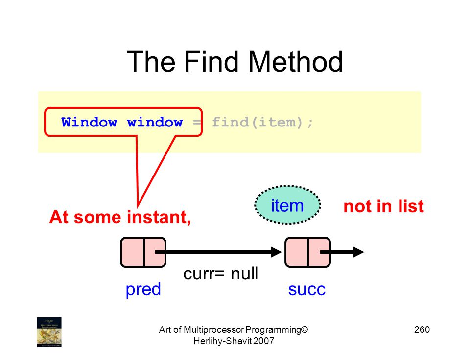 Art of Multiprocessor Programming© Herlihy-Shavit 2007 260 The Find Method Window window = find(item); At some instant, pred curr= null succ item not in list