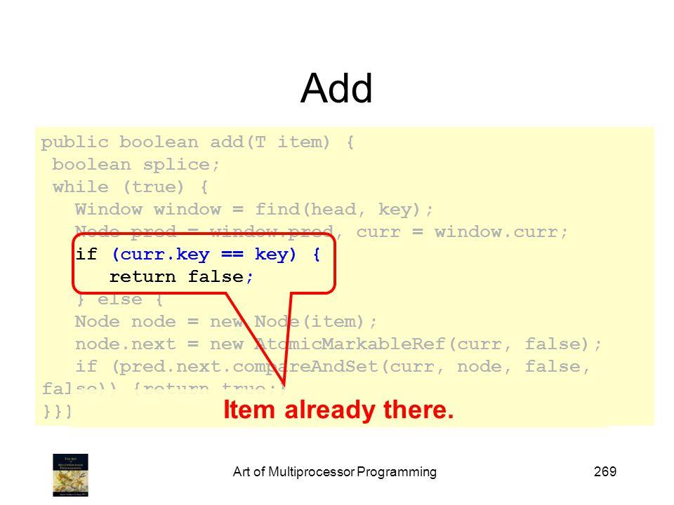Art of Multiprocessor Programming269 Add public boolean add(T item) { boolean splice; while (true) { Window window = find(head, key); Node pred = window.pred, curr = window.curr; if (curr.key == key) { return false; } else { Node node = new Node(item); node.next = new AtomicMarkableRef(curr, false); if (pred.next.compareAndSet(curr, node, false, false)) {return true;} }}} Item already there.