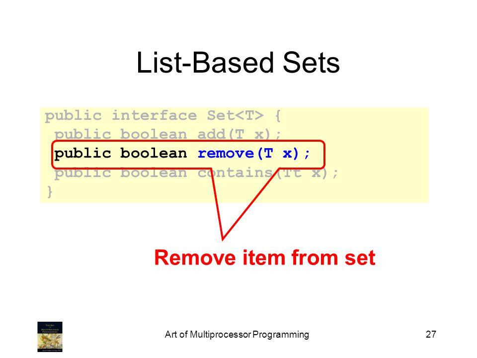 Art of Multiprocessor Programming27 List-Based Sets public interface Set { public boolean add(T x); public boolean remove(T x); public boolean contains(Tt x); } Remove item from set