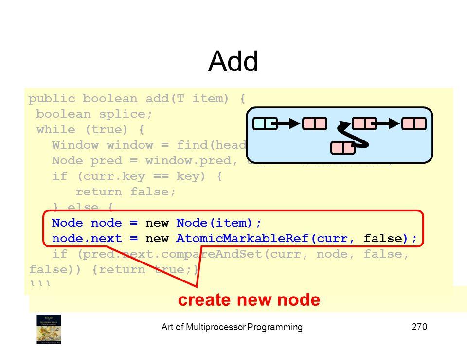 Art of Multiprocessor Programming270 Add public boolean add(T item) { boolean splice; while (true) { Window window = find(head, key); Node pred = window.pred, curr = window.curr; if (curr.key == key) { return false; } else { Node node = new Node(item); node.next = new AtomicMarkableRef(curr, false); if (pred.next.compareAndSet(curr, node, false, false)) {return true;} }}} create new node