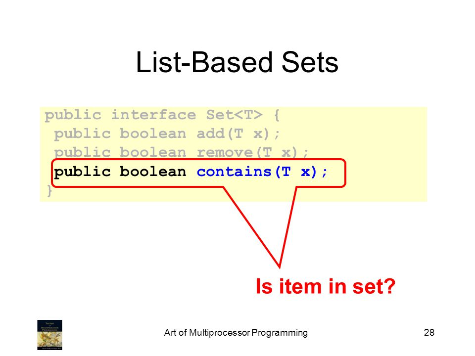 Art of Multiprocessor Programming28 List-Based Sets public interface Set { public boolean add(T x); public boolean remove(T x); public boolean contain