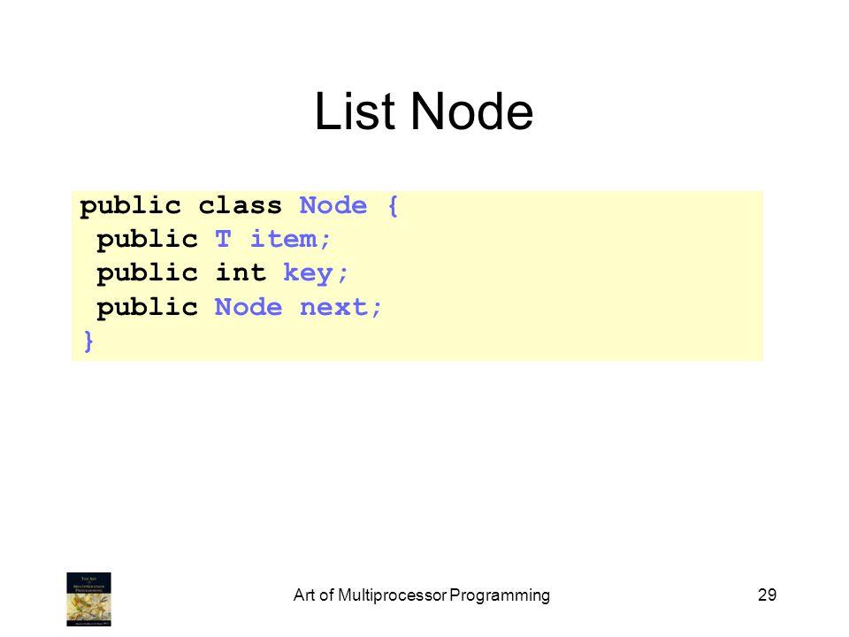 Art of Multiprocessor Programming29 List Node public class Node { public T item; public int key; public Node next; }
