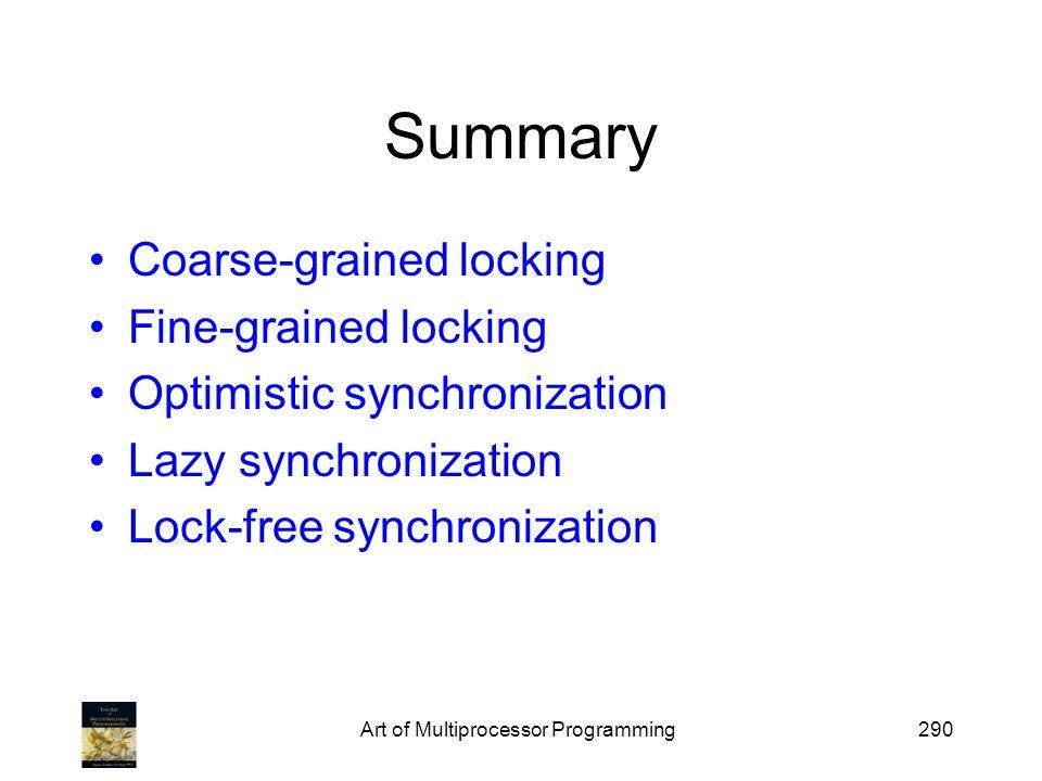 Art of Multiprocessor Programming290 Summary Coarse-grained locking Fine-grained locking Optimistic synchronization Lazy synchronization Lock-free synchronization