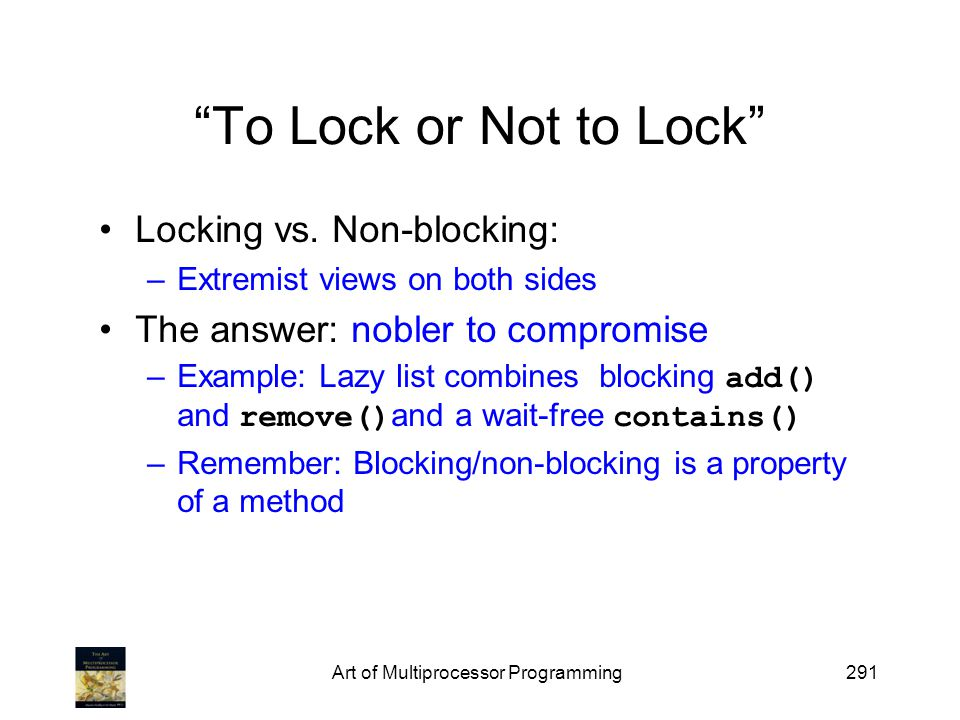 Art of Multiprocessor Programming291 To Lock or Not to Lock Locking vs. Non-blocking: –Extremist views on both sides The answer: nobler to compromise