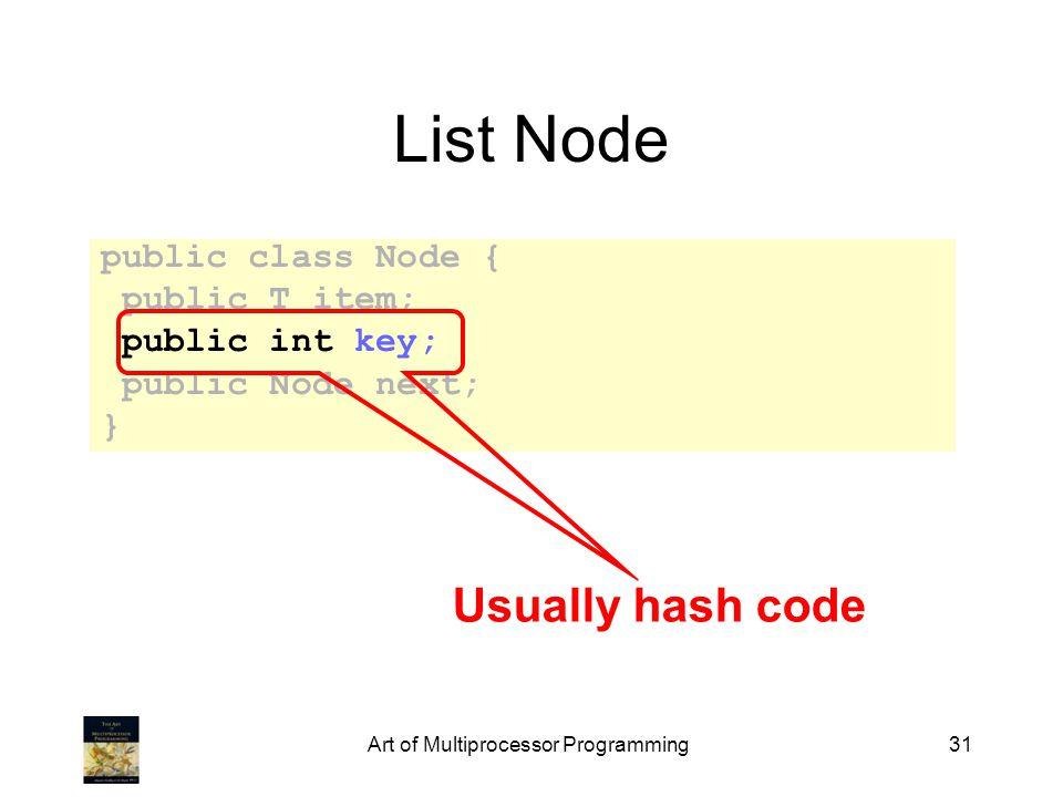 Art of Multiprocessor Programming31 List Node public class Node { public T item; public int key; public Node next; } Usually hash code