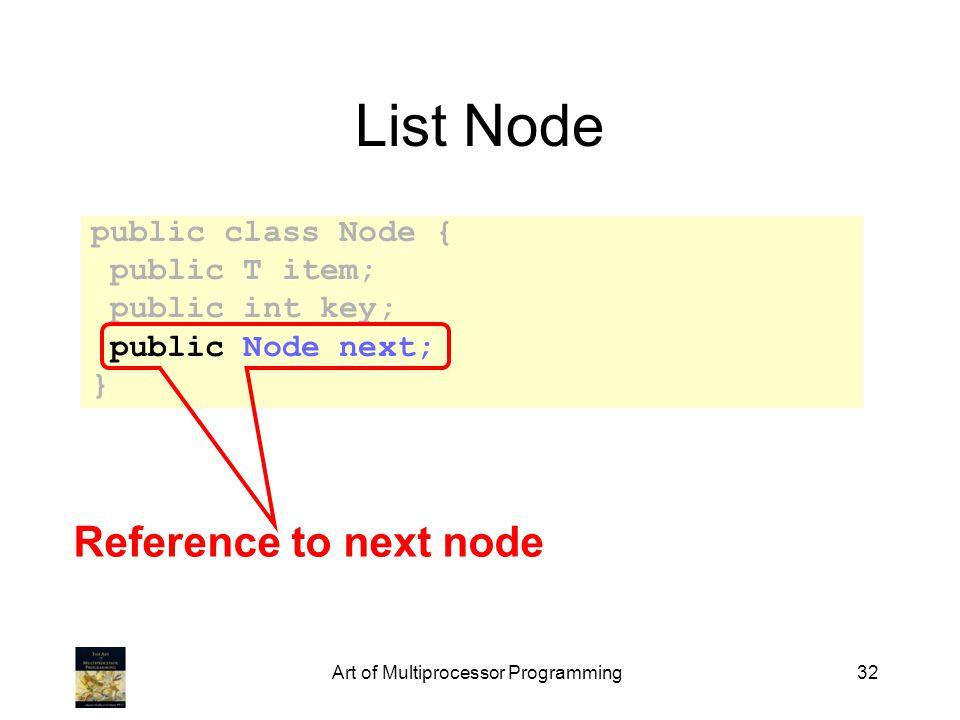 Art of Multiprocessor Programming32 List Node public class Node { public T item; public int key; public Node next; } Reference to next node