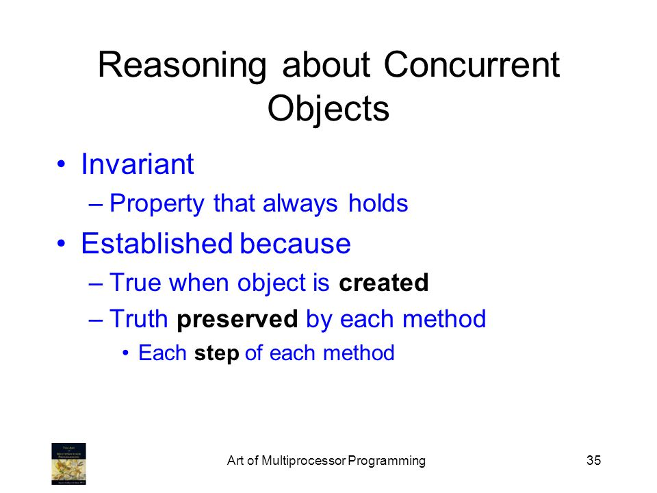 Art of Multiprocessor Programming35 Reasoning about Concurrent Objects Invariant –Property that always holds Established because –True when object is created –Truth preserved by each method Each step of each method