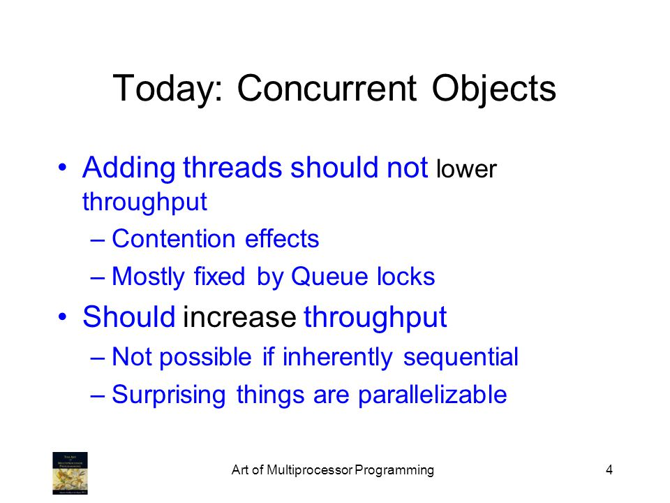 Art of Multiprocessor Programming4 Today: Concurrent Objects Adding threads should not lower throughput –Contention effects –Mostly fixed by Queue locks Should increase throughput –Not possible if inherently sequential –Surprising things are parallelizable