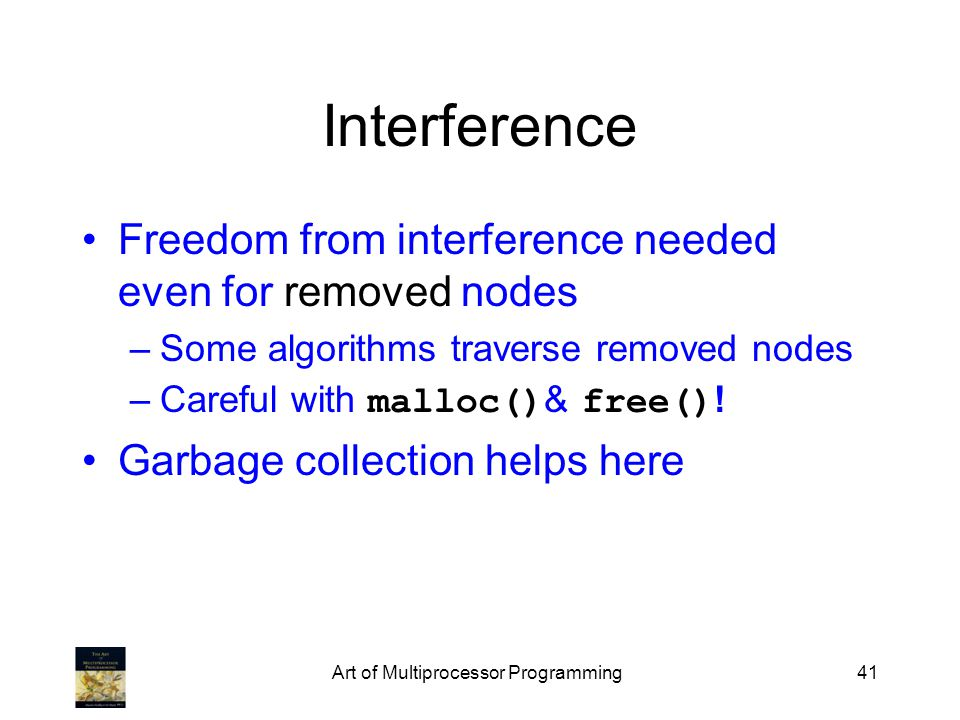 Art of Multiprocessor Programming41 Interference Freedom from interference needed even for removed nodes –Some algorithms traverse removed nodes –Careful with malloc() & free() .
