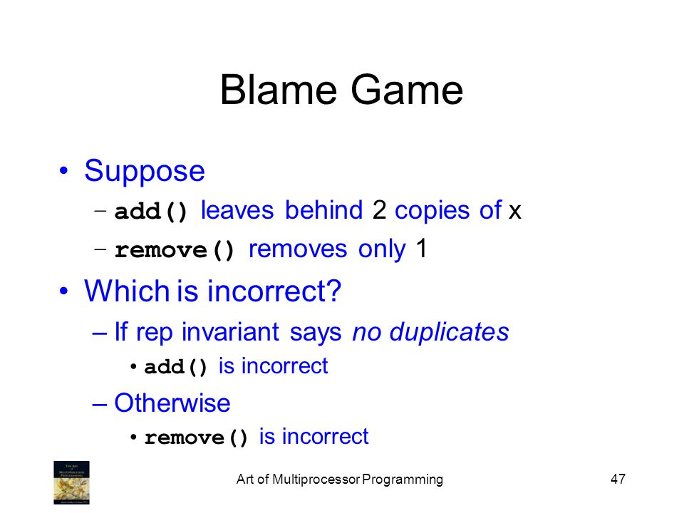 Art of Multiprocessor Programming47 Blame Game Suppose –add() leaves behind 2 copies of x –remove() removes only 1 Which is incorrect? –If rep invaria