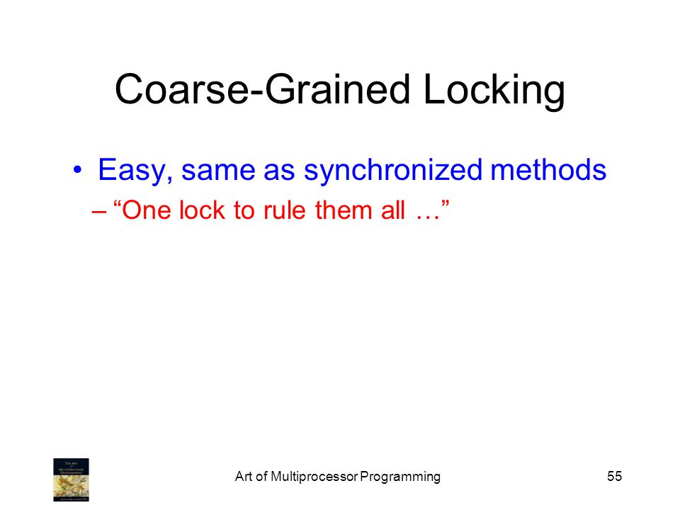 Art of Multiprocessor Programming55 Coarse-Grained Locking Easy, same as synchronized methods –One lock to rule them all …