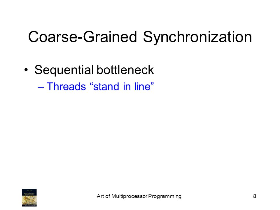 Art of Multiprocessor Programming8 Coarse-Grained Synchronization Sequential bottleneck –Threads stand in line