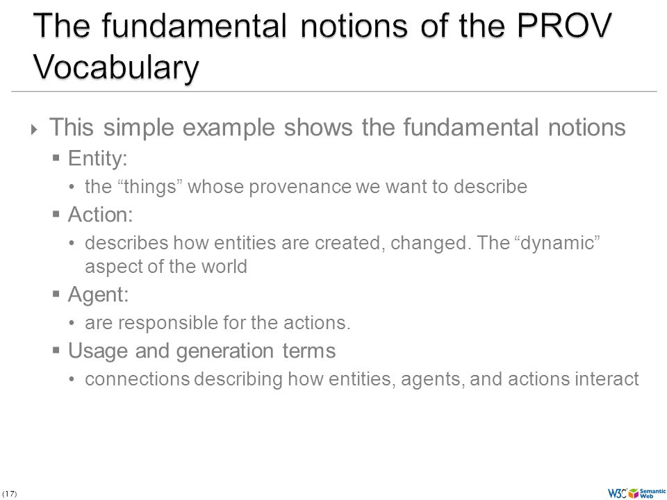 (17) This simple example shows the fundamental notions Entity: the things whose provenance we want to describe Action: describes how entities are created, changed.