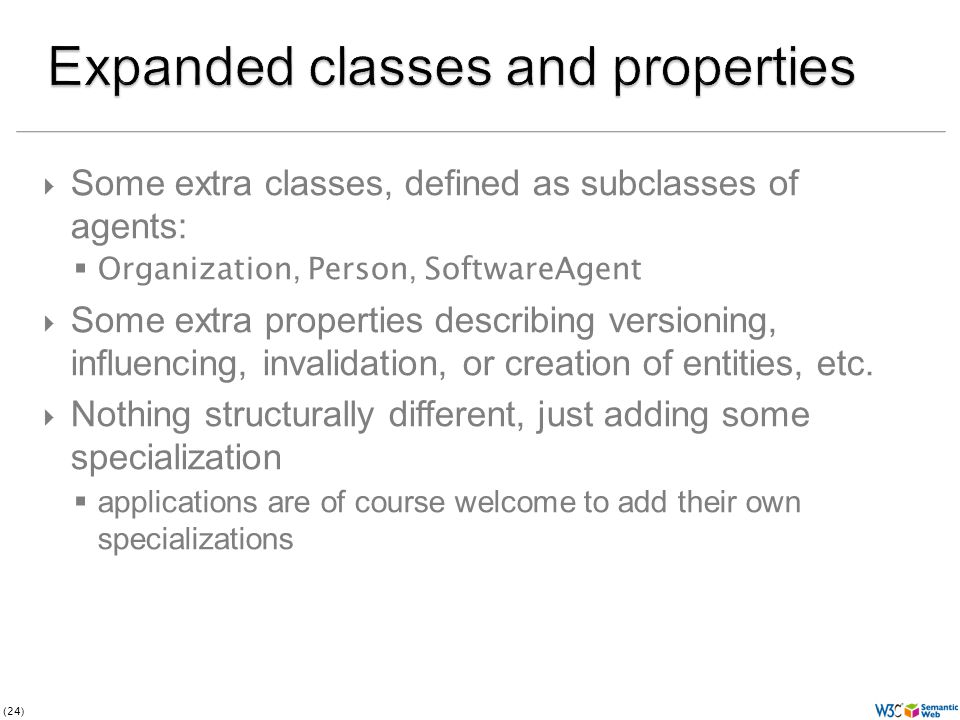(24) Some extra classes, defined as subclasses of agents: Organization, Person, SoftwareAgent Some extra properties describing versioning, influencing, invalidation, or creation of entities, etc.