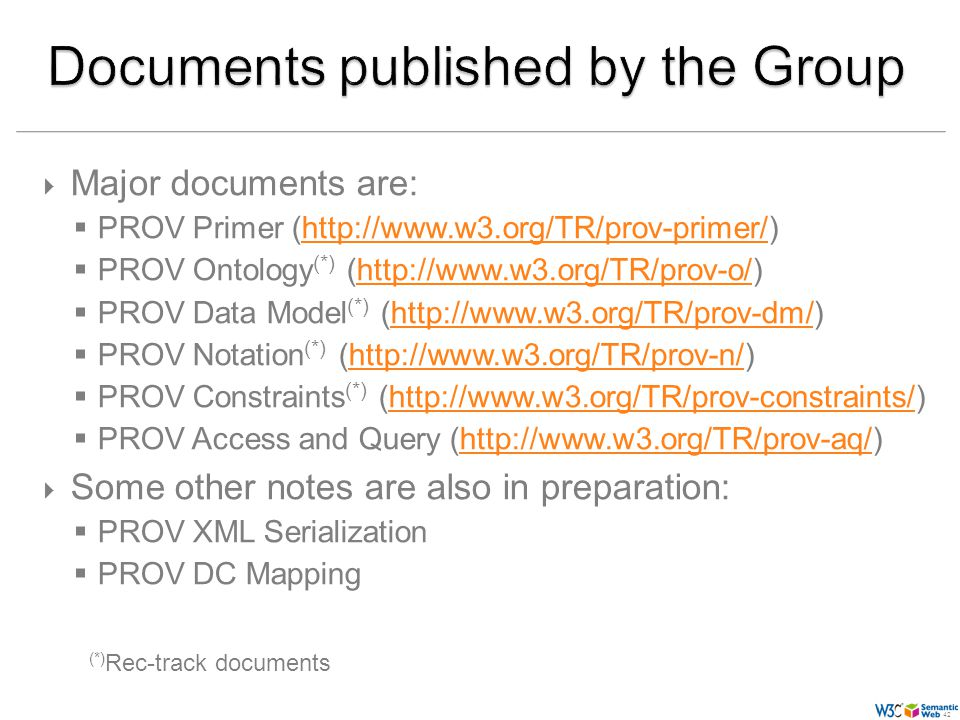 (42) 42 Major documents are: PROV Primer (http://www.w3.org/TR/prov-primer/)http://www.w3.org/TR/prov-primer/ PROV Ontology (*) (http://www.w3.org/TR/prov-o/)http://www.w3.org/TR/prov-o/ PROV Data Model (*) (http://www.w3.org/TR/prov-dm/)http://www.w3.org/TR/prov-dm/ PROV Notation (*) (http://www.w3.org/TR/prov-n/)http://www.w3.org/TR/prov-n/ PROV Constraints (*) (http://www.w3.org/TR/prov-constraints/)http://www.w3.org/TR/prov-constraints/ PROV Access and Query (http://www.w3.org/TR/prov-aq/)http://www.w3.org/TR/prov-aq/ Some other notes are also in preparation: PROV XML Serialization PROV DC Mapping (*) Rec-track documents