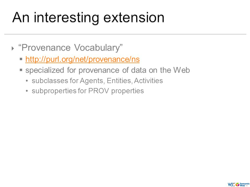 (44) 44 Provenance Vocabulary http://purl.org/net/provenance/ns specialized for provenance of data on the Web subclasses for Agents, Entities, Activities subproperties for PROV properties