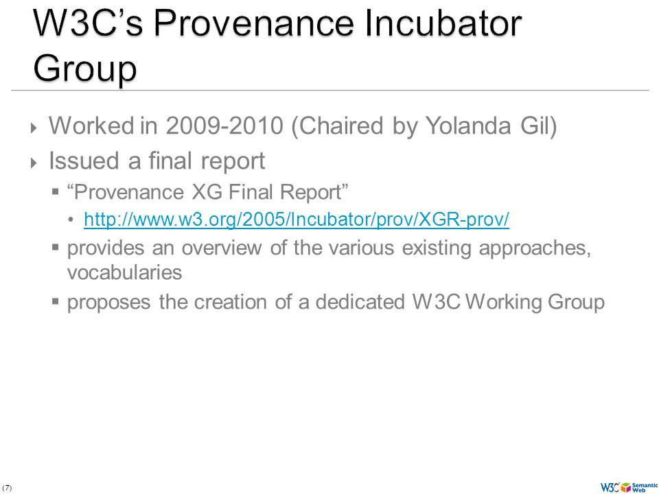 (7) Worked in 2009-2010 (Chaired by Yolanda Gil) Issued a final report Provenance XG Final Report http://www.w3.org/2005/Incubator/prov/XGR-prov/ provides an overview of the various existing approaches, vocabularies proposes the creation of a dedicated W3C Working Group